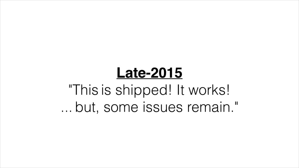 """Late-2015! """"This is shipped! It works! ... but,..."""