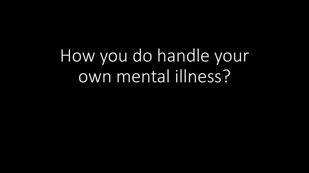 How you do handle your own mental illness?