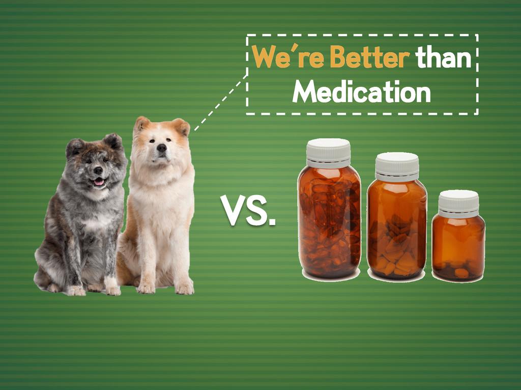 VS. We're Better than Medication