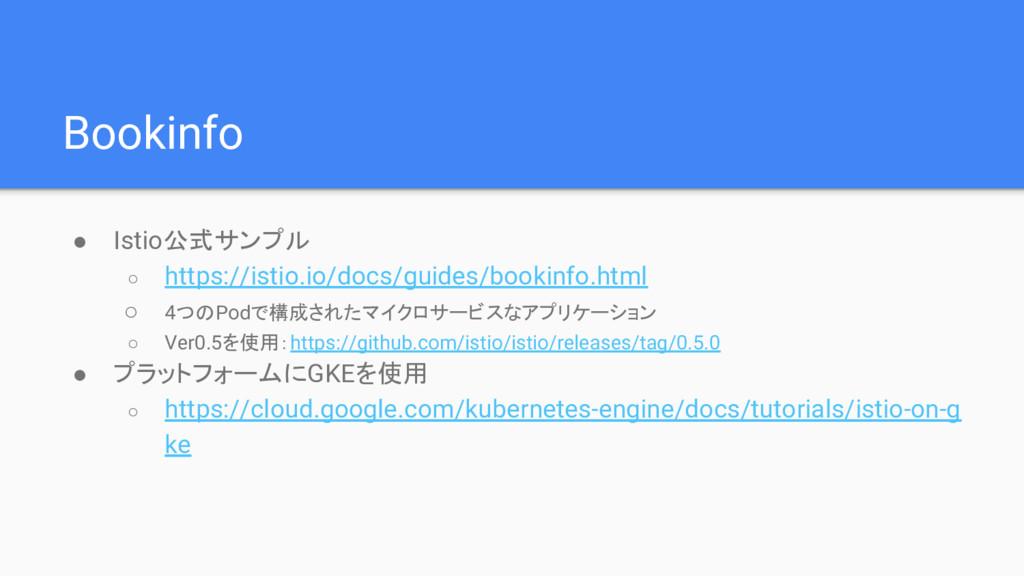 Bookinfo ● Istio公式サンプル ○ https://istio.io/docs/...