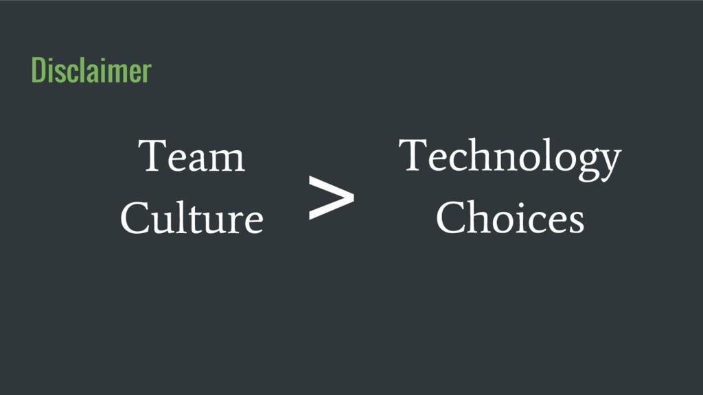 Technology Choices Team Culture Disclaimer >