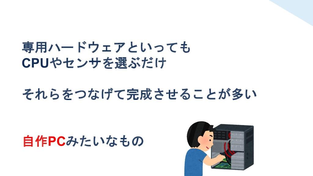 専用ハードウェアといっても CPUやセンサを選ぶだけ それらをつなげて完成させることが多い 自...