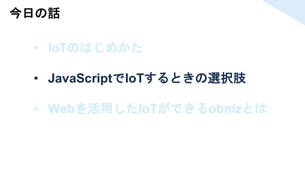 今日の話 • IoTのはじめかた • JavaScriptでIoTするときの選択肢 • Web...