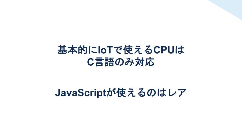 基本的にIoTで使えるCPUは C言語のみ対応 JavaScriptが使えるのはレア
