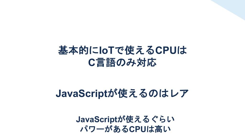 基本的にIoTで使えるCPUは C言語のみ対応 JavaScriptが使えるのはレア Java...