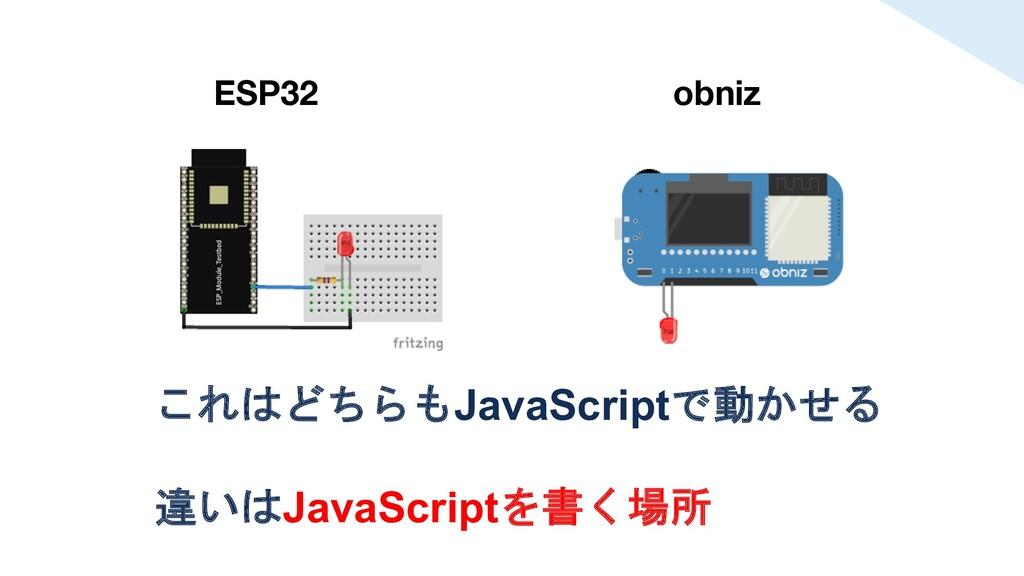 これはどちらもJavaScriptで動かせる 違いはJavaScriptを書く場所 ESP32...