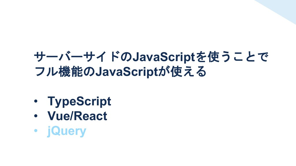 サーバーサイドのJavaScriptを使うことで フル機能のJavaScriptが使える • ...