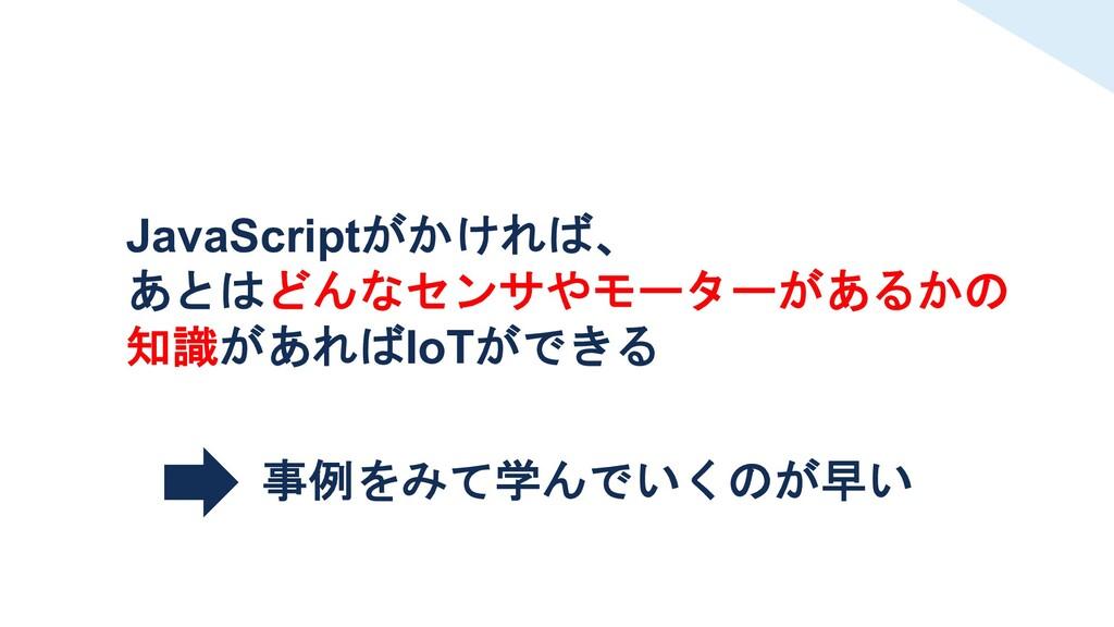JavaScriptがかければ、 あとはどんなセンサやモーターがあるかの 知識があればIoTが...