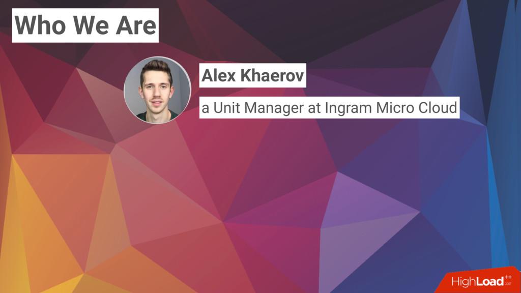 Who We Are Alex Khaerov a Unit Manager at Ingra...