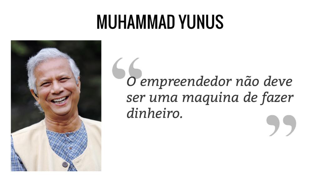 MUHAMMAD YUNUS O empreendedor não deve ser uma ...