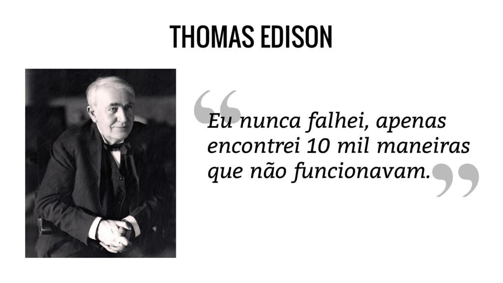THOMAS EDISON Eu nunca falhei, apenas encontrei...