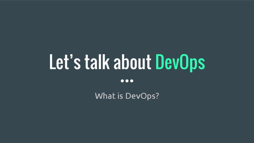 Let's talk about DevOps What is DevOps?