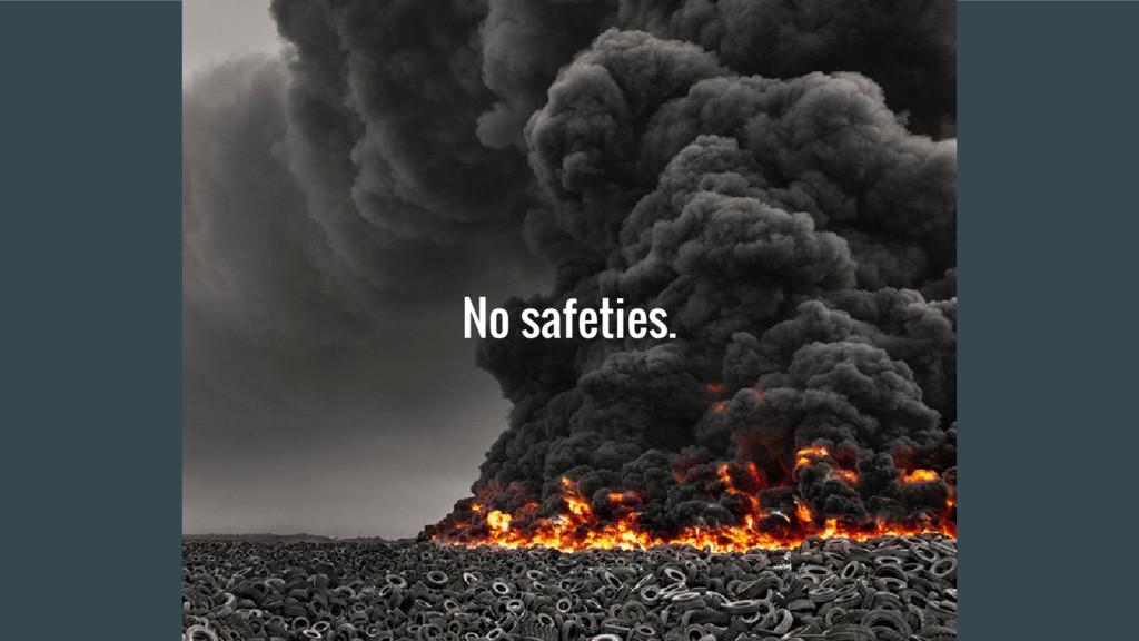 No safeties.