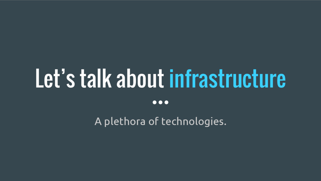 Let's talk about infrastructure A plethora of t...