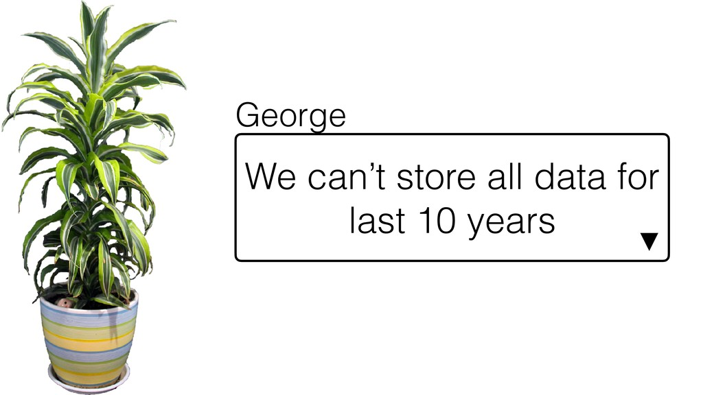 We can't store all data for last 10 years ▼ Geo...