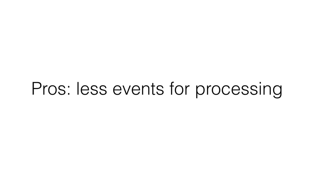 Pros: less events for processing