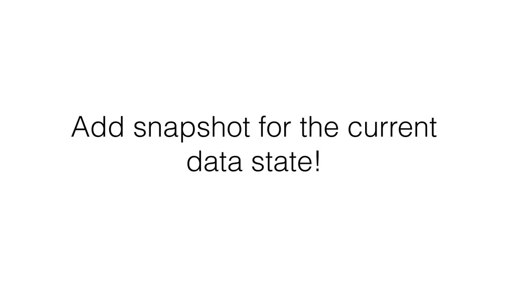 Add snapshot for the current data state!