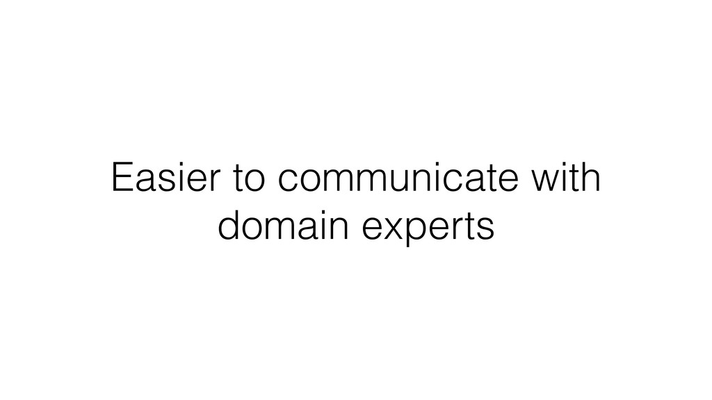 Easier to communicate with domain experts