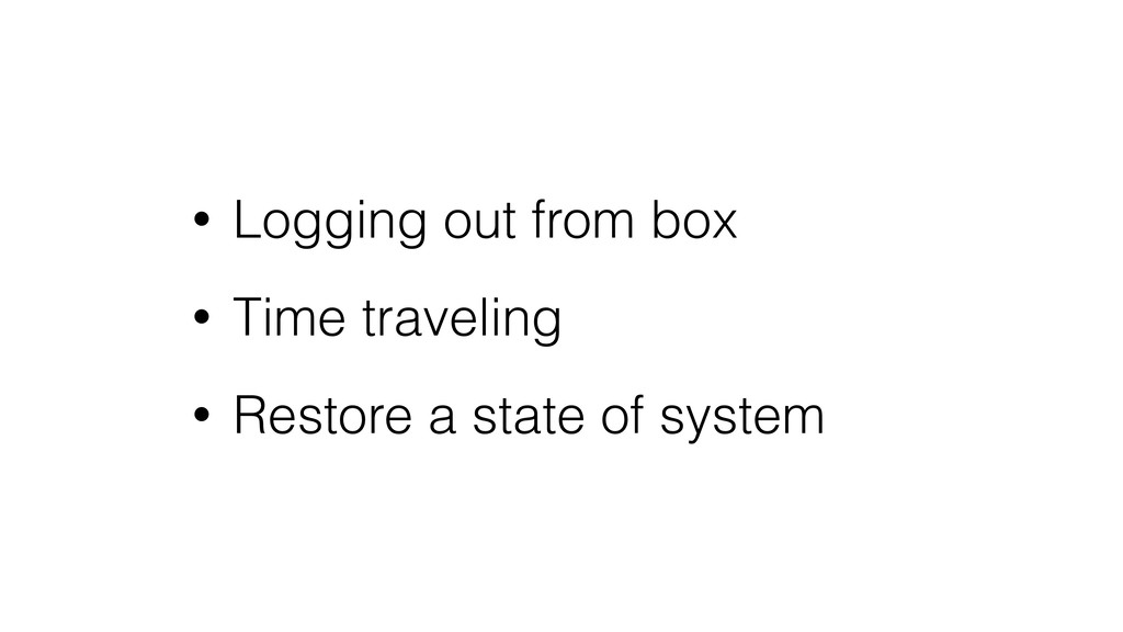 • Logging out from box • Time traveling • Resto...