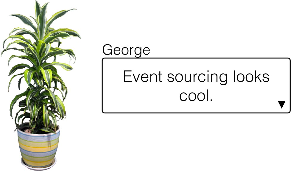Event sourcing looks cool. ▼ George