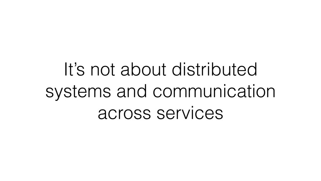 It's not about distributed systems and communic...