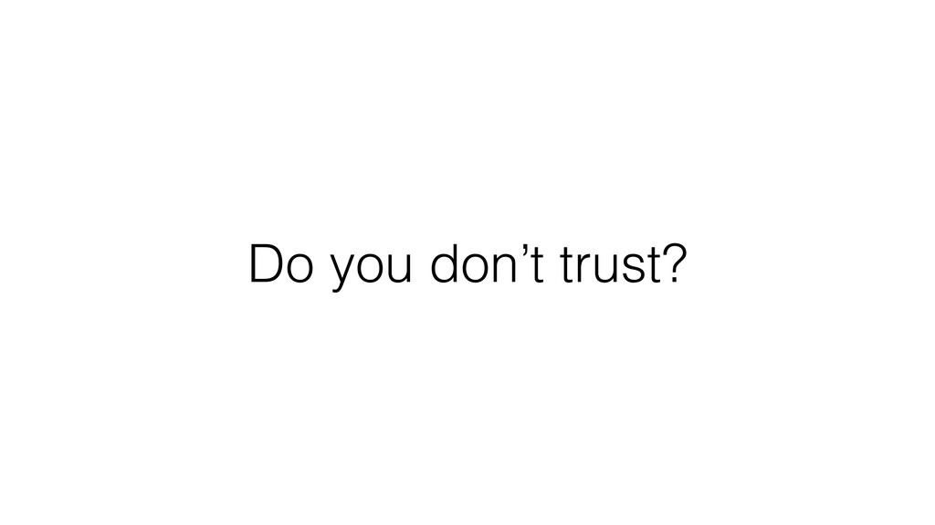Do you don't trust?
