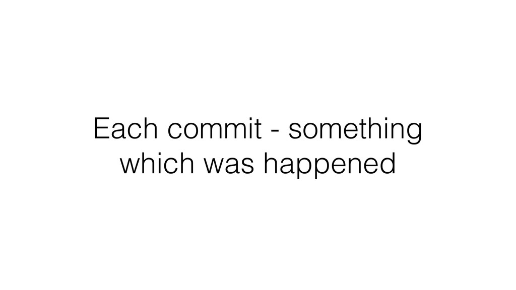 Each commit - something which was happened