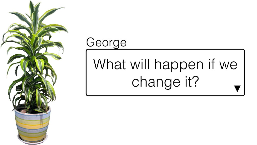 What will happen if we change it? ▼ George