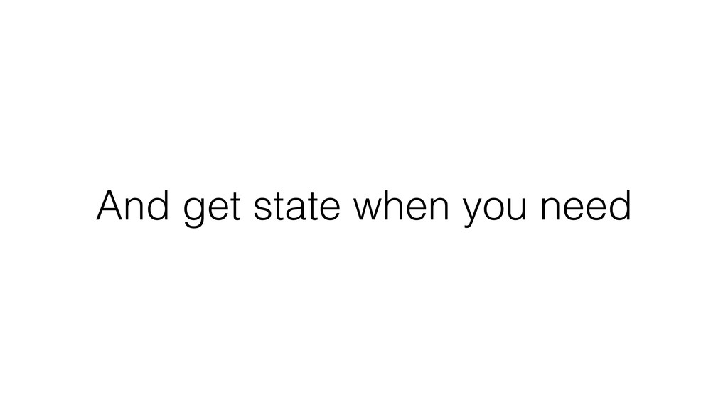 And get state when you need