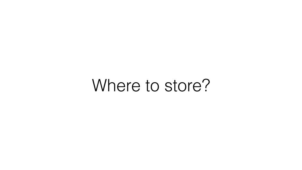Where to store?