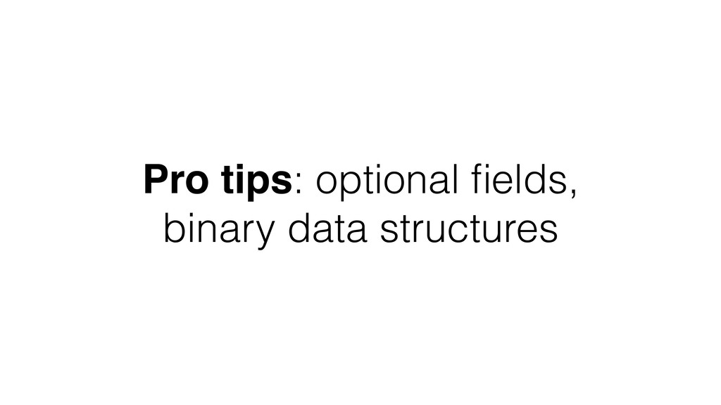 Pro tips: optional fields, binary data structures