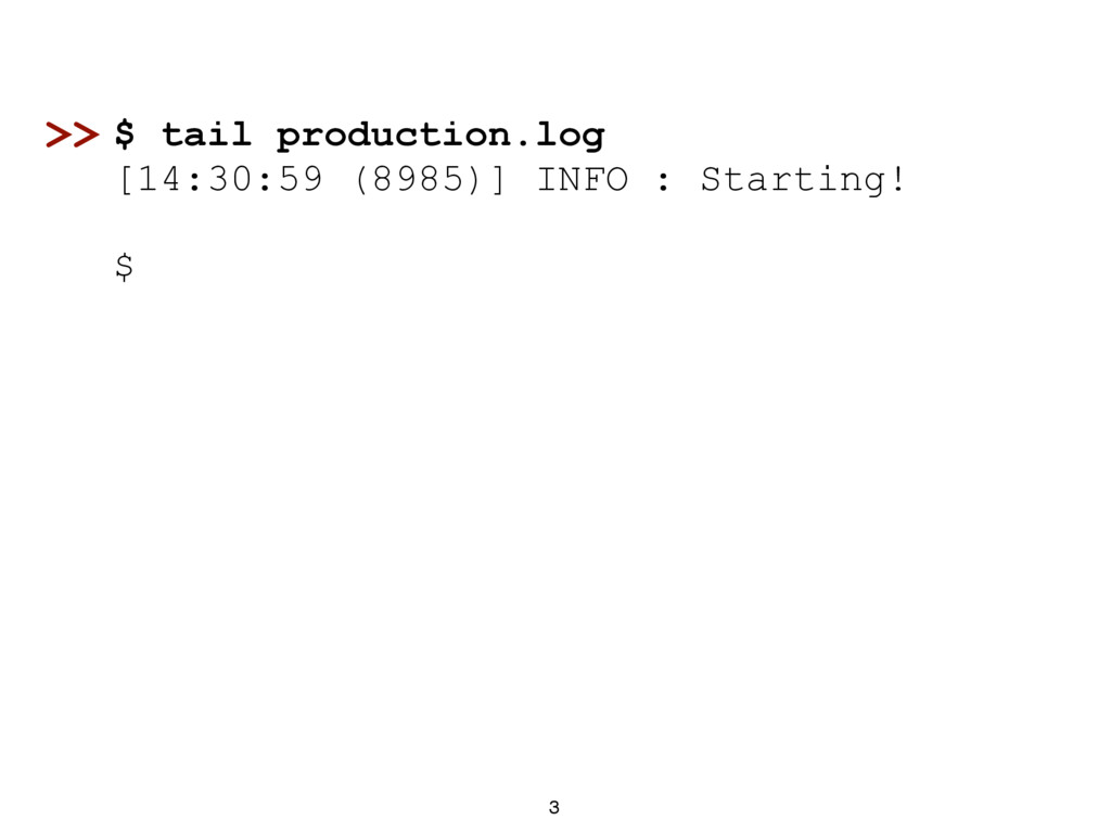 3 $ tail production.log [14:30:59 (8985)] INFO ...