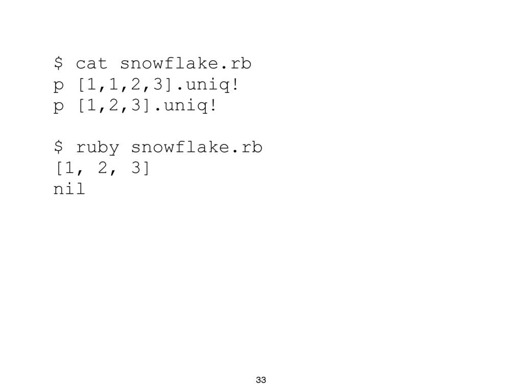 33 $ cat snowflake.rb p [1,1,2,3].uniq! p [1,2,...