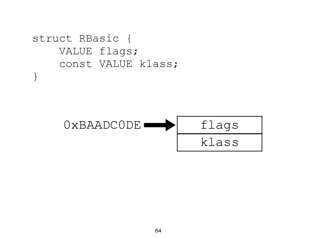 64 struct RBasic { VALUE flags; const VALUE kla...