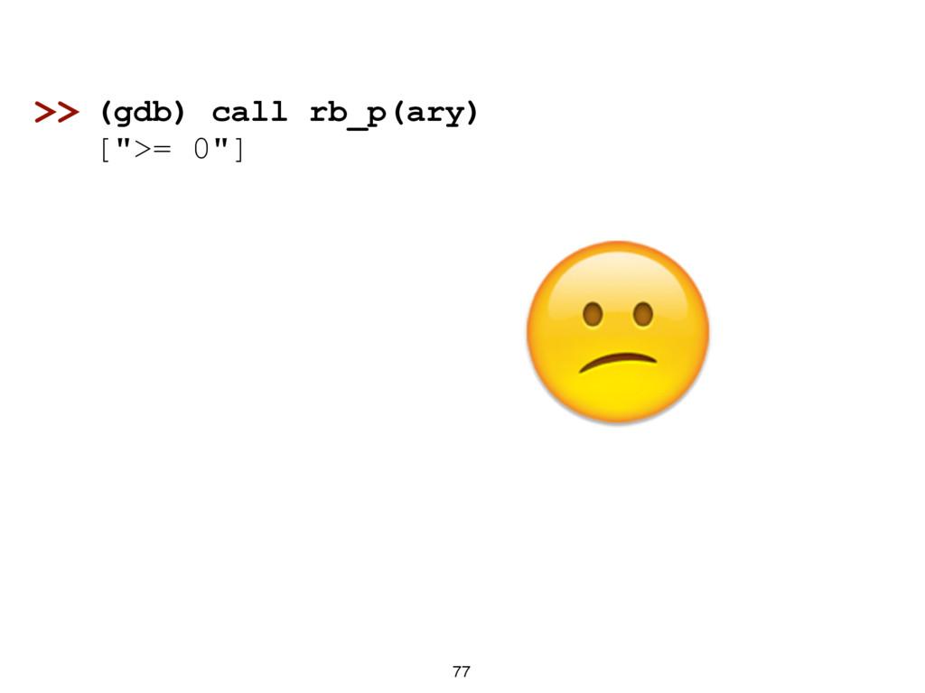 """77 (gdb) call rb_p(ary) ["""">= 0""""] >>"""