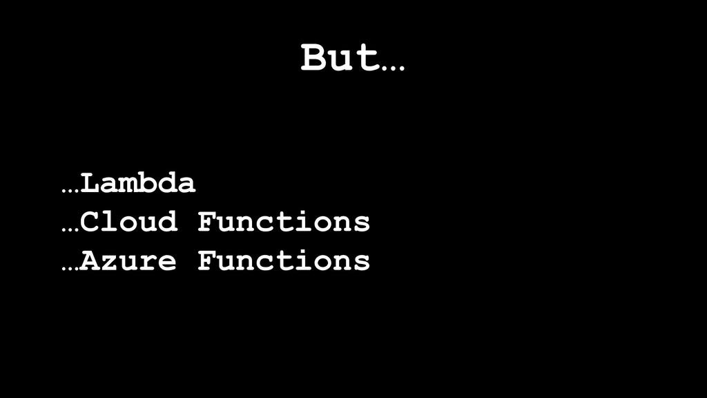 But… …Lambda …Cloud Functions …Azure Functions