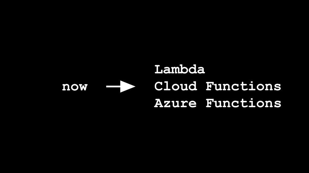 But… Lambda Cloud Functions Azure Functions now