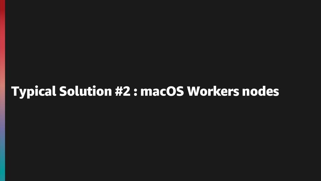 Typical Solution #2 : macOS Workers nodes