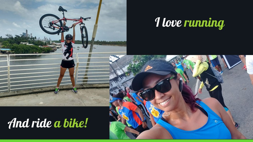 I love running And ride a bike!