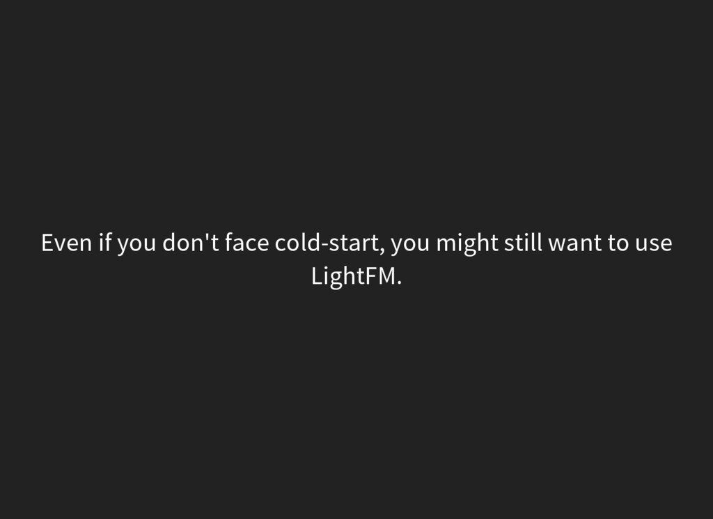 Even if you don't face cold-start, you might st...
