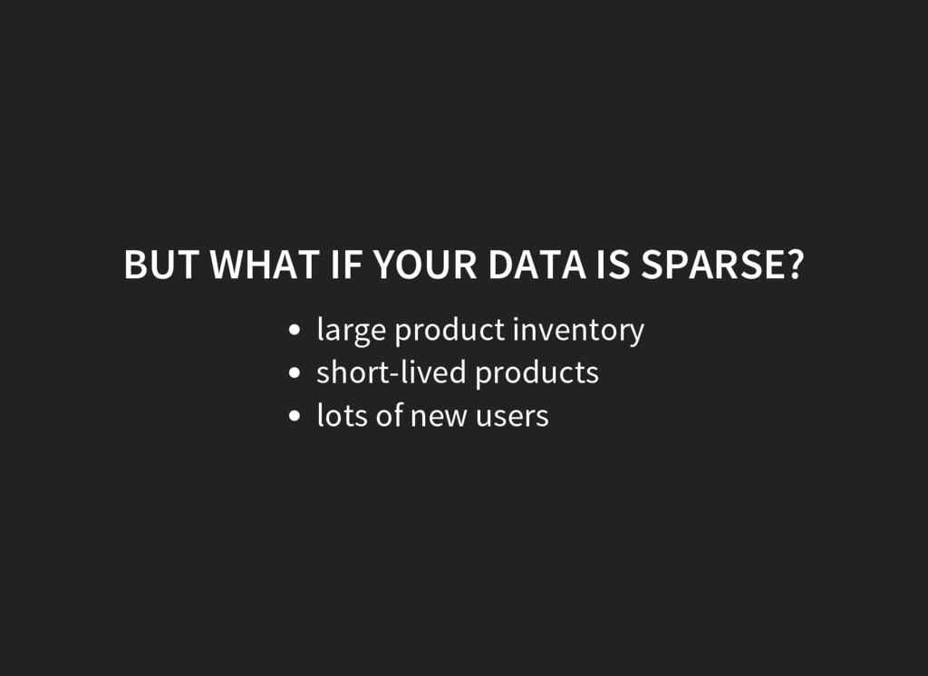 BUT WHAT IF YOUR DATA IS SPARSE? large product ...