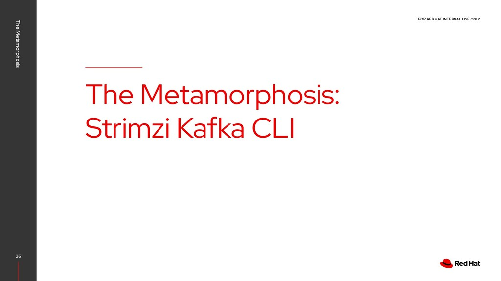 FOR RED HAT INTERNAL USE ONLY The Metamorphosis...
