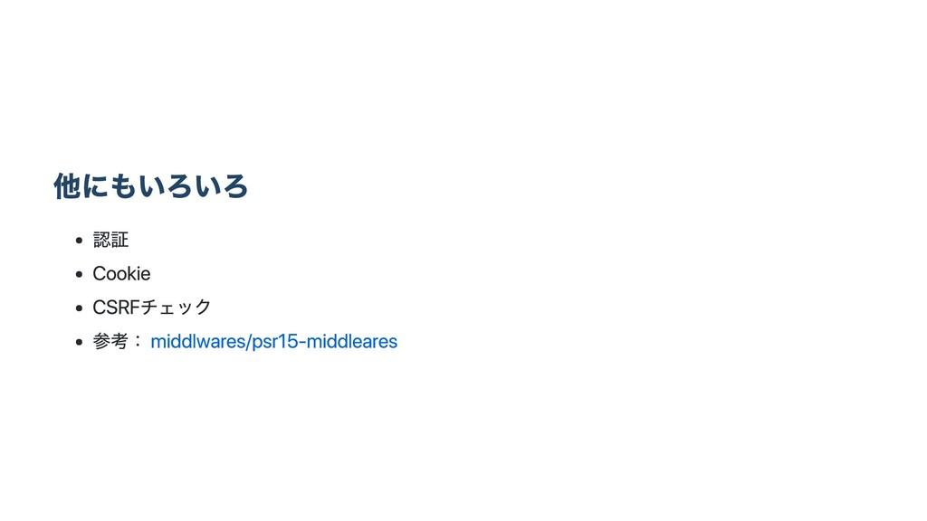 他にもいろいろ 認証 Cookie CSRFチェック 参考: middlwares/psr15...