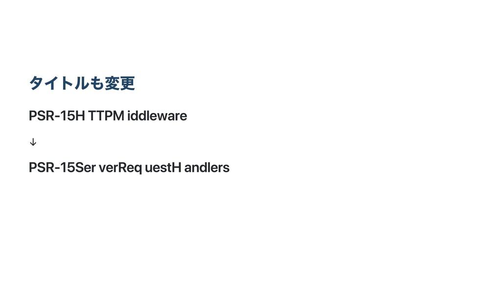 タイトルも変更 PSR‑15 HTTP Middleware ↓ PSR‑15 Server ...
