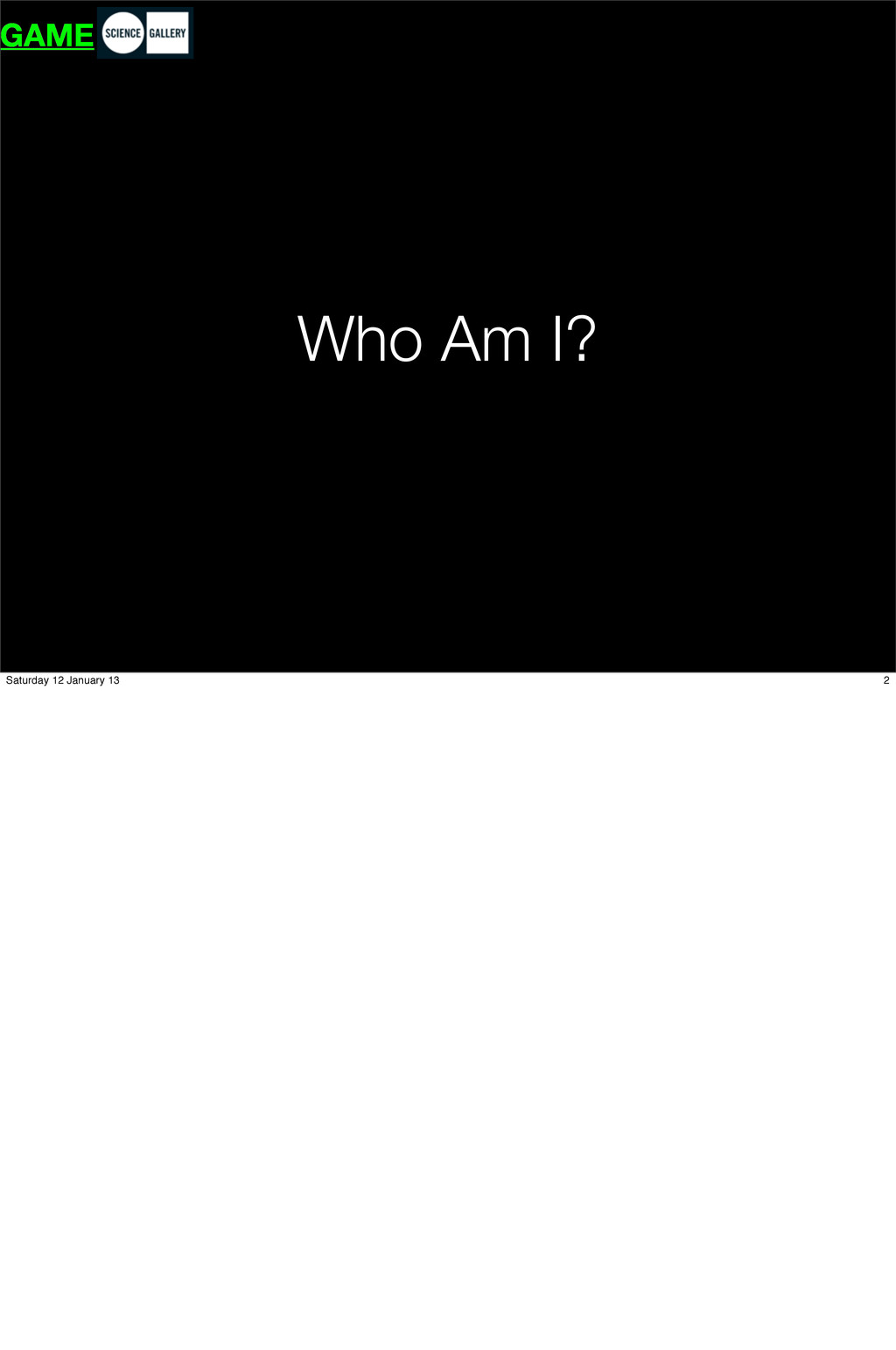 Who Am I? GAME 2 Saturday 12 January 13