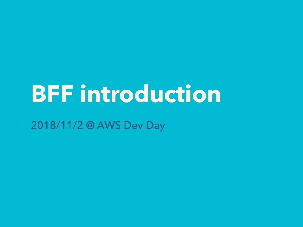 BFF introduction 2018/11/2 @ AWS Dev Day