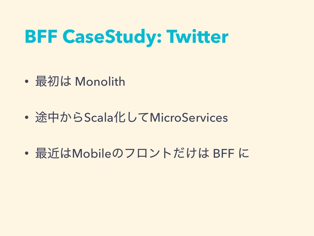BFF CaseStudy: Twitter • ࠷ॳ Monolith • ్த͔ΒSca...