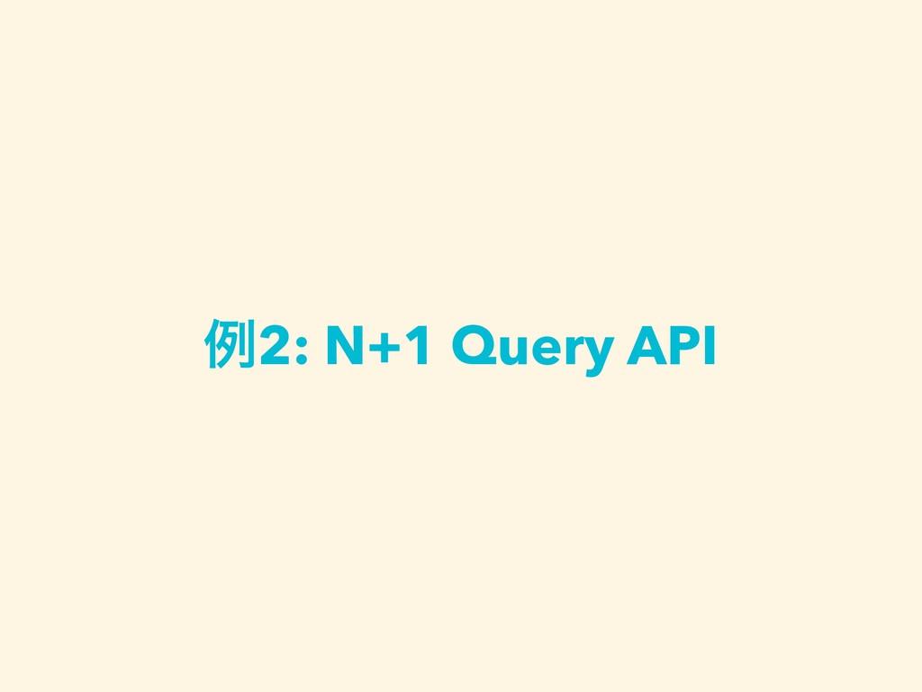 ྫ2: N+1 Query API