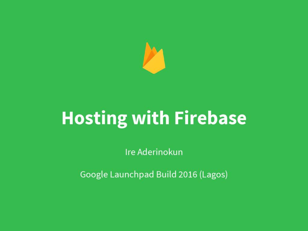 Hosting with Firebase Ire Aderinokun Google Lau...