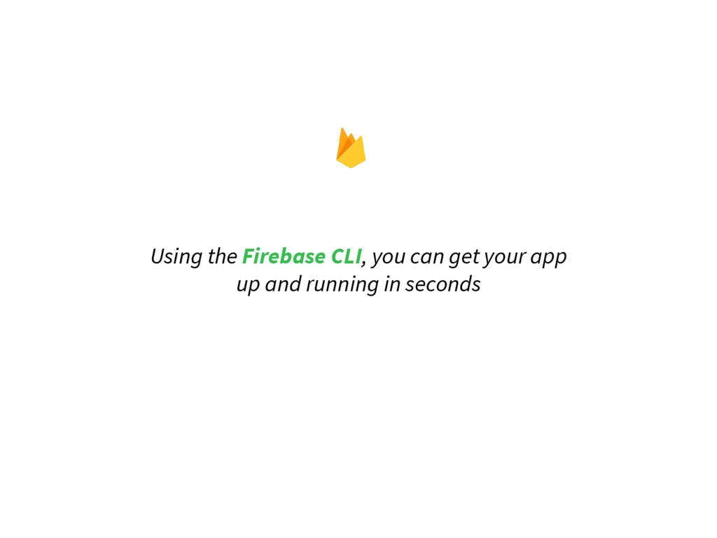 Using the Firebase CLI, you can get your app up...